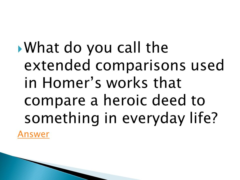  What do you call the extended comparisons used in Homer's works that compare a heroic deed to something in everyday life.