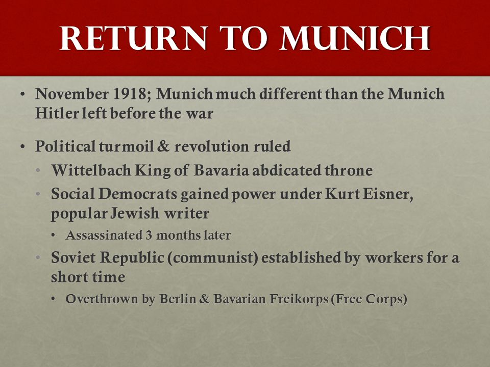 Return to Munich November 1918; Munich much different than the Munich Hitler left before the war November 1918; Munich much different than the Munich Hitler left before the war Political turmoil & revolution ruled Political turmoil & revolution ruled Wittelbach King of Bavaria abdicated throne Wittelbach King of Bavaria abdicated throne Social Democrats gained power under Kurt Eisner, popular Jewish writer Social Democrats gained power under Kurt Eisner, popular Jewish writer Assassinated 3 months later Assassinated 3 months later Soviet Republic (communist) established by workers for a short time Soviet Republic (communist) established by workers for a short time Overthrown by Berlin & Bavarian Freikorps (Free Corps) Overthrown by Berlin & Bavarian Freikorps (Free Corps)
