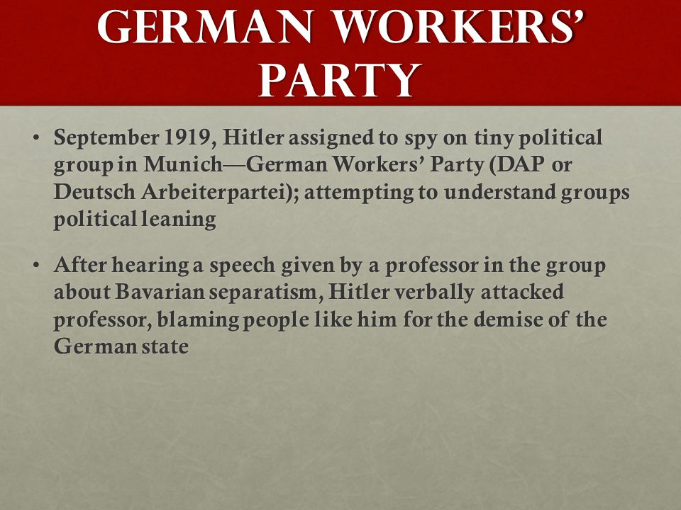 German Workers' Party September 1919, Hitler assigned to spy on tiny political group in Munich—German Workers' Party (DAP or Deutsch Arbeiterpartei); attempting to understand groups political leaning September 1919, Hitler assigned to spy on tiny political group in Munich—German Workers' Party (DAP or Deutsch Arbeiterpartei); attempting to understand groups political leaning After hearing a speech given by a professor in the group about Bavarian separatism, Hitler verbally attacked professor, blaming people like him for the demise of the German state After hearing a speech given by a professor in the group about Bavarian separatism, Hitler verbally attacked professor, blaming people like him for the demise of the German state