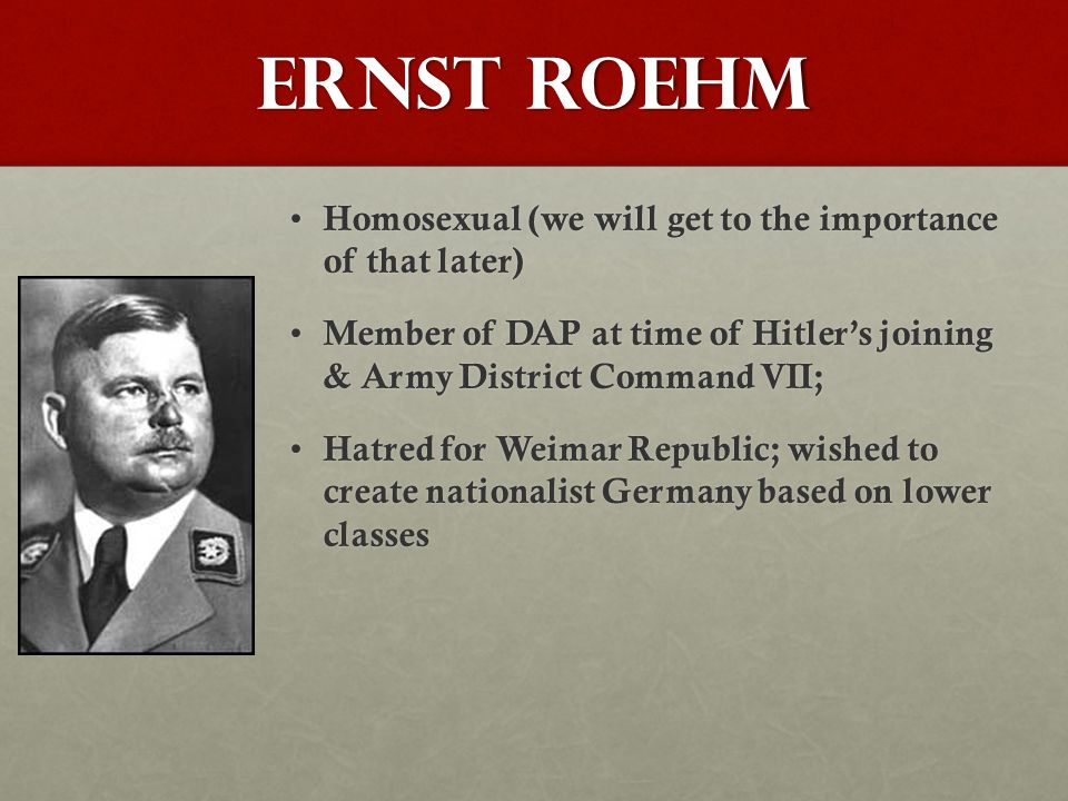 Ernst Roehm Homosexual (we will get to the importance of that later) Homosexual (we will get to the importance of that later) Member of DAP at time of Hitler's joining & Army District Command VII; Member of DAP at time of Hitler's joining & Army District Command VII; Hatred for Weimar Republic; wished to create nationalist Germany based on lower classes Hatred for Weimar Republic; wished to create nationalist Germany based on lower classes