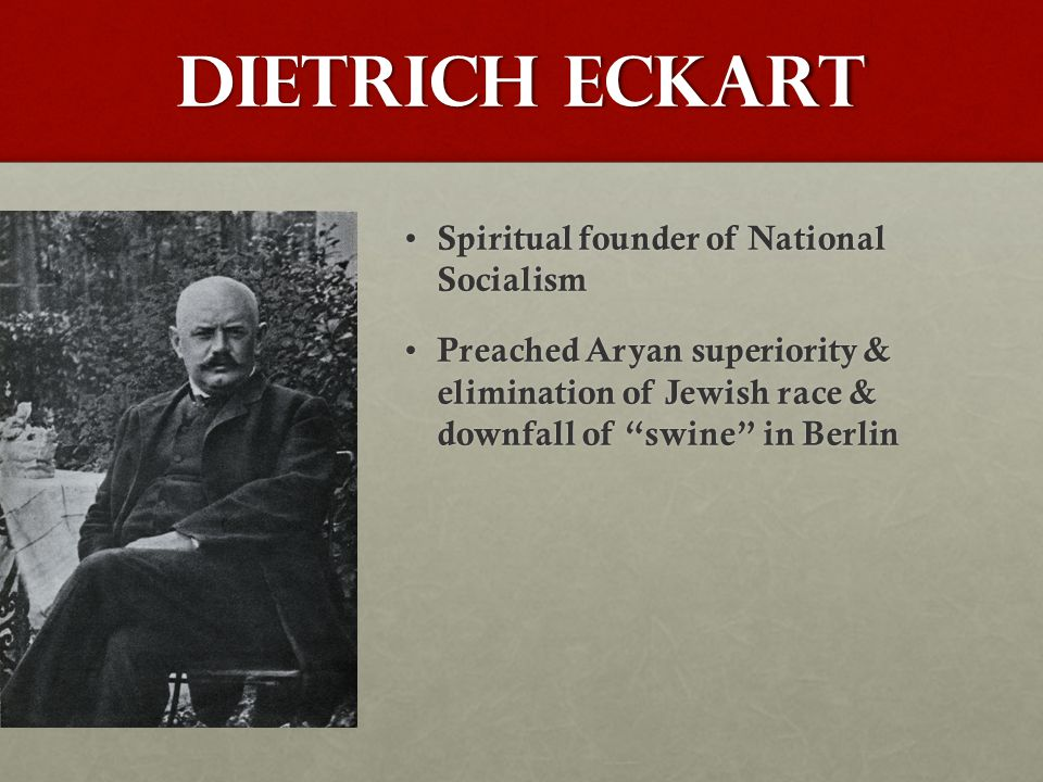 Dietrich Eckart Spiritual founder of National Socialism Spiritual founder of National Socialism Preached Aryan superiority & elimination of Jewish race & downfall of swine in Berlin Preached Aryan superiority & elimination of Jewish race & downfall of swine in Berlin