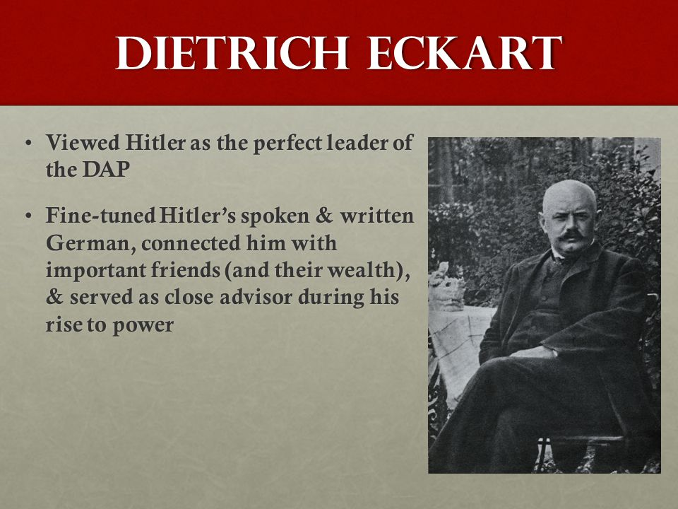 Dietrich Eckart Viewed Hitler as the perfect leader of the DAP Viewed Hitler as the perfect leader of the DAP Fine-tuned Hitler's spoken & written German, connected him with important friends (and their wealth), & served as close advisor during his rise to power Fine-tuned Hitler's spoken & written German, connected him with important friends (and their wealth), & served as close advisor during his rise to power