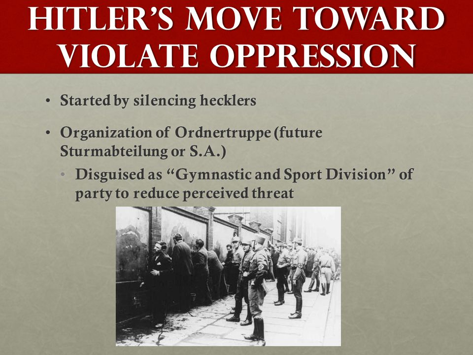 Hitler's Move toward Violate Oppression Started by silencing hecklers Started by silencing hecklers Organization of Ordnertruppe (future Sturmabteilung or S.A.) Organization of Ordnertruppe (future Sturmabteilung or S.A.) Disguised as Gymnastic and Sport Division of party to reduce perceived threat Disguised as Gymnastic and Sport Division of party to reduce perceived threat