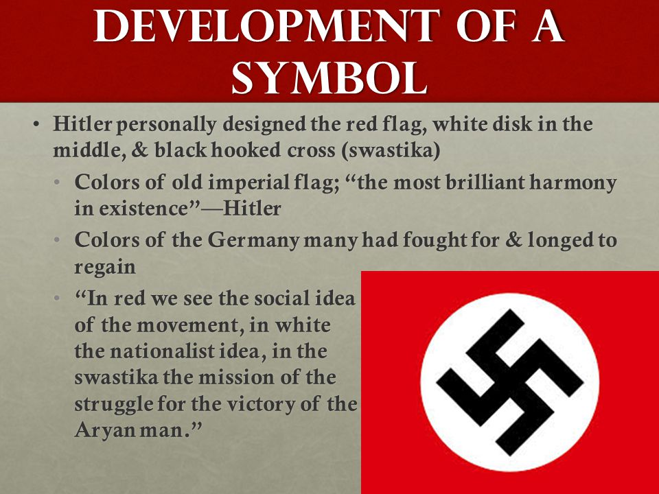 Development of a Symbol Hitler personally designed the red flag, white disk in the middle, & black hooked cross (swastika) Hitler personally designed the red flag, white disk in the middle, & black hooked cross (swastika) Colors of old imperial flag; the most brilliant harmony in existence —Hitler Colors of old imperial flag; the most brilliant harmony in existence —Hitler Colors of the Germany many had fought for & longed to regain Colors of the Germany many had fought for & longed to regain In red we see the social idea of the movement, in white the nationalist idea, in the swastika the mission of the struggle for the victory of the Aryan man. In red we see the social idea of the movement, in white the nationalist idea, in the swastika the mission of the struggle for the victory of the Aryan man.