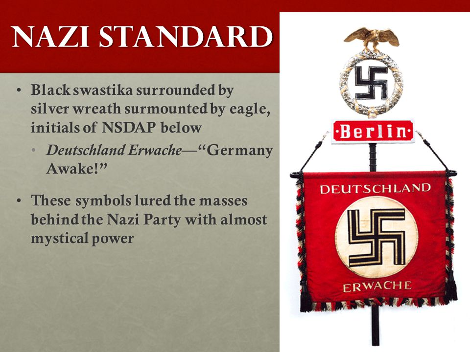 Nazi Standard Black swastika surrounded by silver wreath surmounted by eagle, initials of NSDAP below Black swastika surrounded by silver wreath surmounted by eagle, initials of NSDAP below Deutschland Erwache — Germany Awake! Deutschland Erwache — Germany Awake! These symbols lured the masses behind the Nazi Party with almost mystical power These symbols lured the masses behind the Nazi Party with almost mystical power