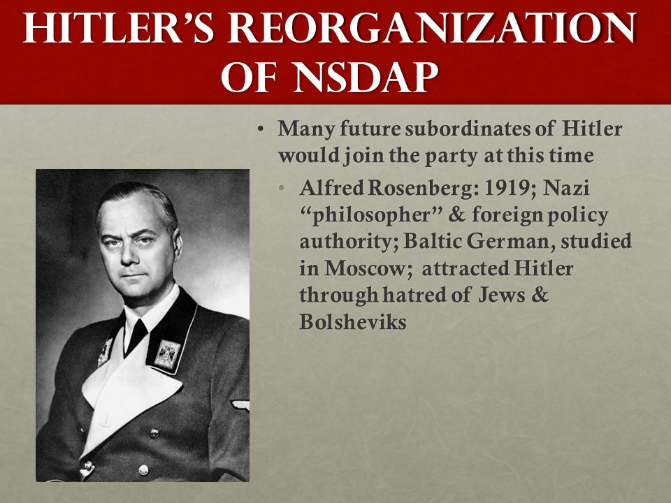 Hitler's Reorganization of NSDAP Many future subordinates of Hitler would join the party at this time Many future subordinates of Hitler would join the party at this time Alfred Rosenberg: 1919; Nazi philosopher & foreign policy authority; Baltic German, studied in Moscow; attracted Hitler through hatred of Jews & Bolsheviks Alfred Rosenberg: 1919; Nazi philosopher & foreign policy authority; Baltic German, studied in Moscow; attracted Hitler through hatred of Jews & Bolsheviks