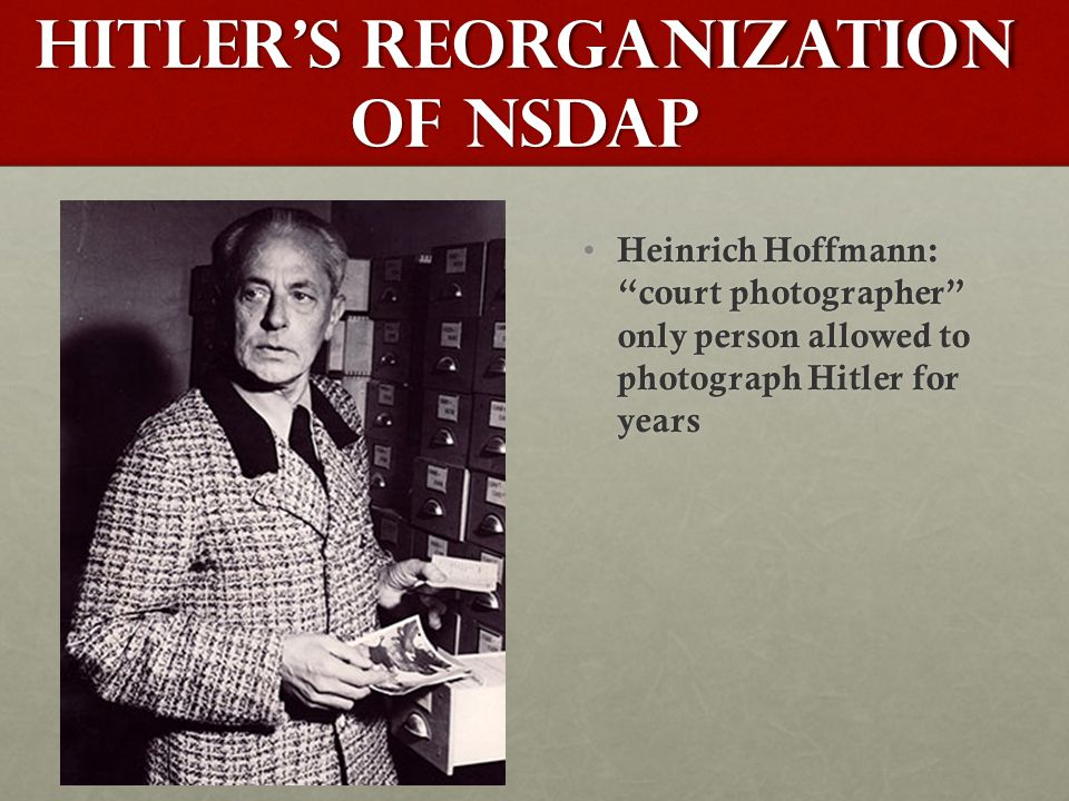 Hitler's Reorganization of NSDAP Heinrich Hoffmann: court photographer only person allowed to photograph Hitler for years Heinrich Hoffmann: court photographer only person allowed to photograph Hitler for years