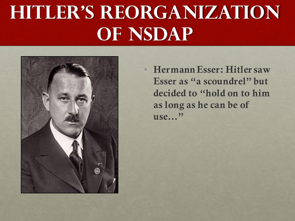 Hitler's Reorganization of NSDAP Hermann Esser: Hitler saw Esser as a scoundrel but decided to hold on to him as long as he can be of use… Hermann Esser: Hitler saw Esser as a scoundrel but decided to hold on to him as long as he can be of use…