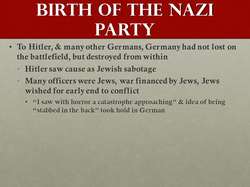 Birth of the Nazi Party To Hitler, & many other Germans, Germany had not lost on the battlefield, but destroyed from within To Hitler, & many other Germans, Germany had not lost on the battlefield, but destroyed from within Hitler saw cause as Jewish sabotage Hitler saw cause as Jewish sabotage Many officers were Jews, war financed by Jews, Jews wished for early end to conflict Many officers were Jews, war financed by Jews, Jews wished for early end to conflict I saw with horror a catastrophe approaching & idea of being stabbed in the back took hold in German I saw with horror a catastrophe approaching & idea of being stabbed in the back took hold in German