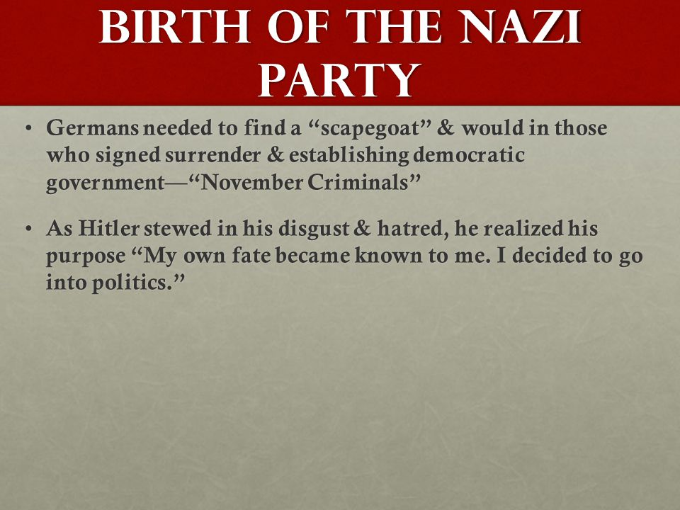 Birth of the Nazi Party Germans needed to find a scapegoat & would in those who signed surrender & establishing democratic government— November Criminals Germans needed to find a scapegoat & would in those who signed surrender & establishing democratic government— November Criminals As Hitler stewed in his disgust & hatred, he realized his purpose My own fate became known to me.