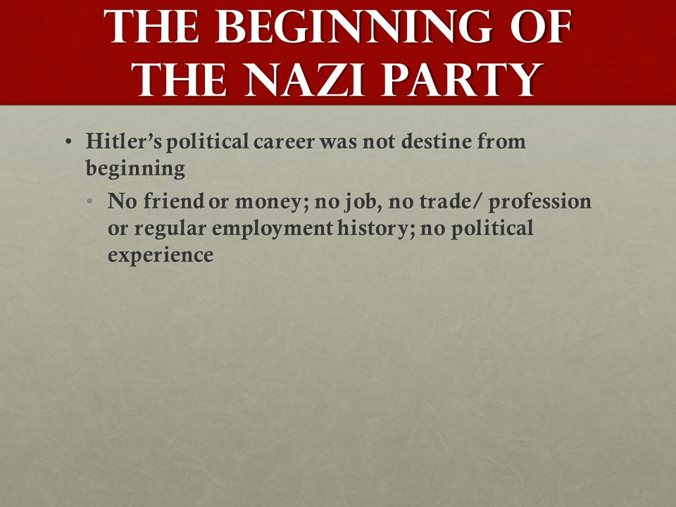 The Beginning of the Nazi Party Hitler's political career was not destine from beginning Hitler's political career was not destine from beginning No friend or money; no job, no trade/ profession or regular employment history; no political experience No friend or money; no job, no trade/ profession or regular employment history; no political experience