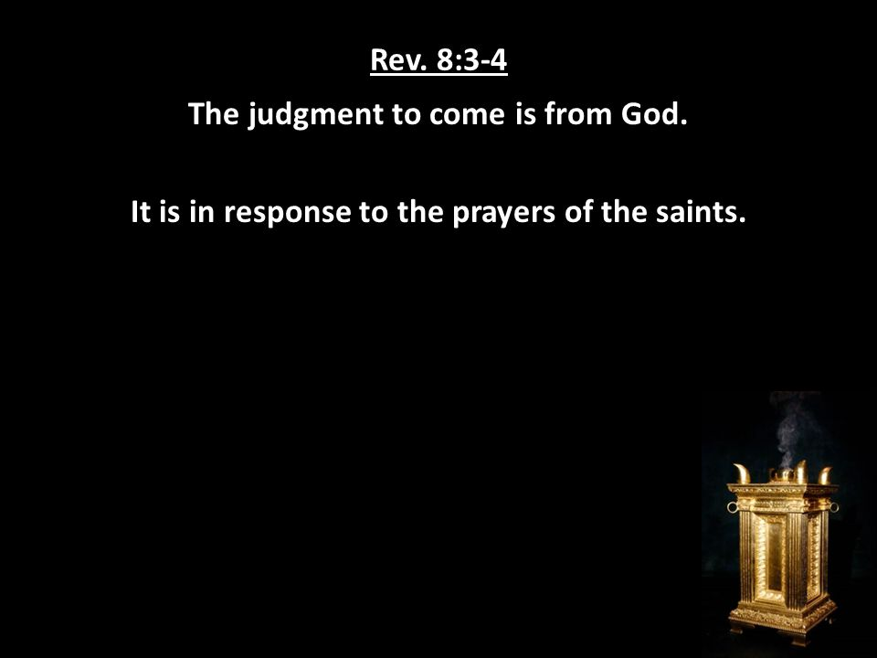 Rev. 8:3-4 The judgment to come is from God. It is in response to the prayers of the saints.