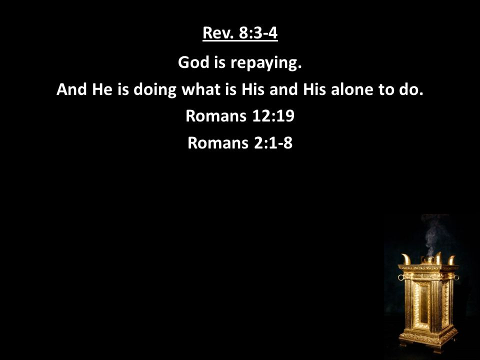 Rev. 8:3-4 God is repaying. And He is doing what is His and His alone to do.
