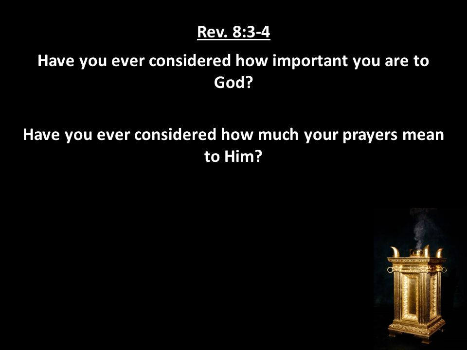 Rev. 8:3-4 Have you ever considered how important you are to God.