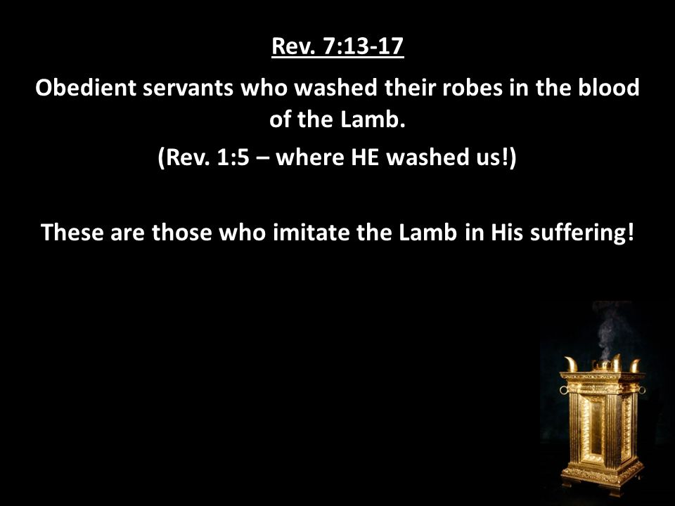 Rev. 7:13-17 Obedient servants who washed their robes in the blood of the Lamb.