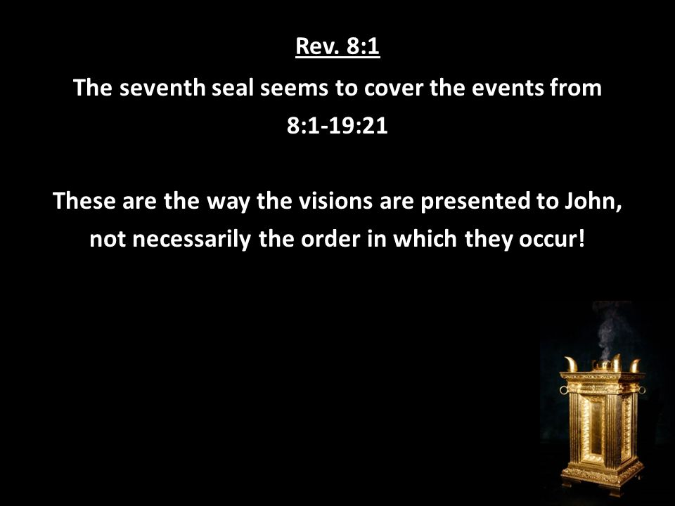 Rev. 8:1 The seventh seal seems to cover the events from 8:1-19:21 These are the way the visions are presented to John, not necessarily the order in w