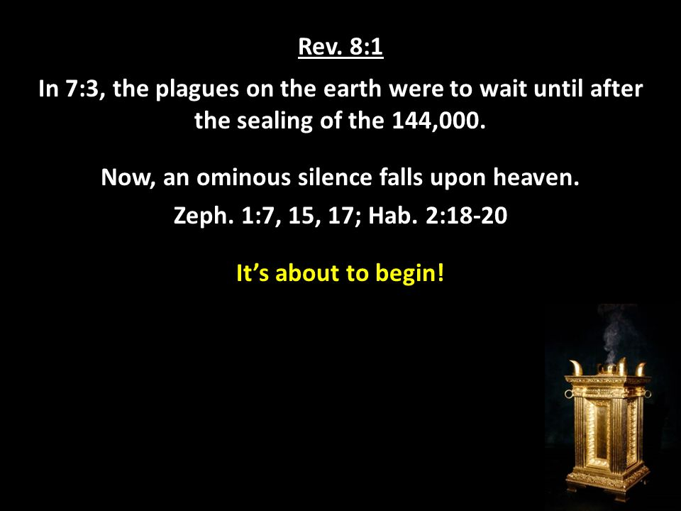 Rev. 8:1 In 7:3, the plagues on the earth were to wait until after the sealing of the 144,000.