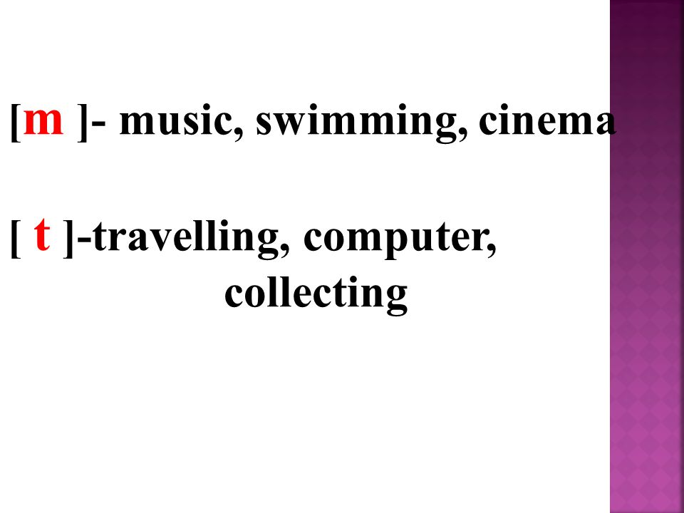 [ m ]- music, swimming, cinema [ t ]-travelling, computer, collecting