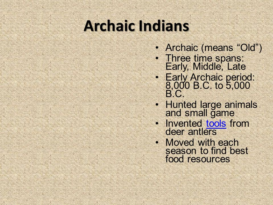 "Archaic Indians Archaic (means ""Old"") Three time spans: Early, Middle, Late Early Archaic period: 8,000 B.C. to 5,000 B.C. Hunted large animals and sm"