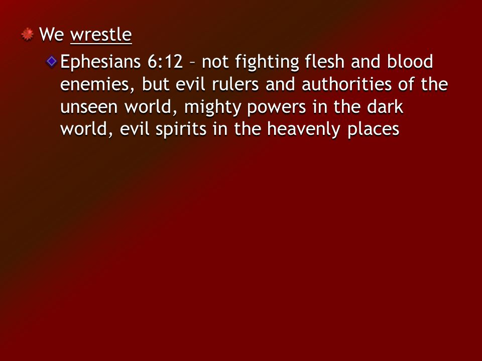 We wrestle Ephesians 6:12 – not fighting flesh and blood enemies, but evil rulers and authorities of the unseen world, mighty powers in the dark world, evil spirits in the heavenly places