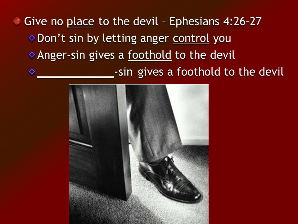 Give no place to the devil – Ephesians 4:26-27 Don't sin by letting anger control you Anger-sin gives a foothold to the devil _____________-sin gives a foothold to the devil
