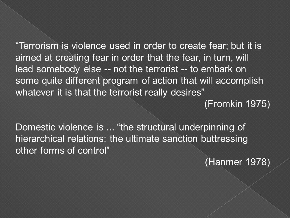 Terrorism is violence used in order to create fear; but it is aimed at creating fear in order that the fear, in turn, will lead somebody else -- not the terrorist -- to embark on some quite different program of action that will accomplish whatever it is that the terrorist really desires (Fromkin 1975) Domestic violence is...