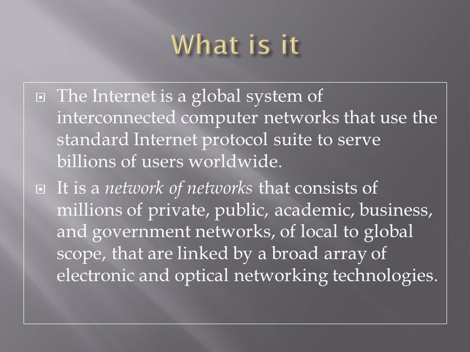  The Internet is a global system of interconnected computer networks that use the standard Internet protocol suite to serve billions of users worldwide.
