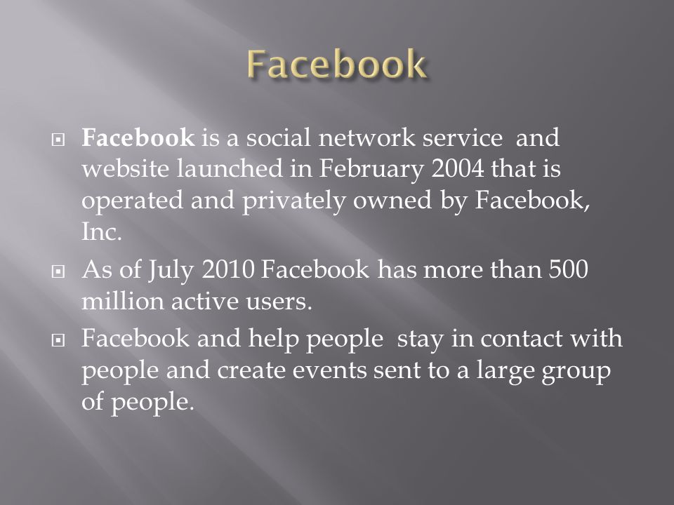  Facebook is a social network service and website launched in February 2004 that is operated and privately owned by Facebook, Inc.