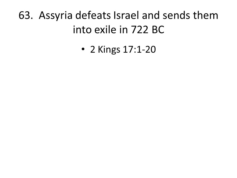 63. Assyria defeats Israel and sends them into exile in 722 BC 2 Kings 17:1-20