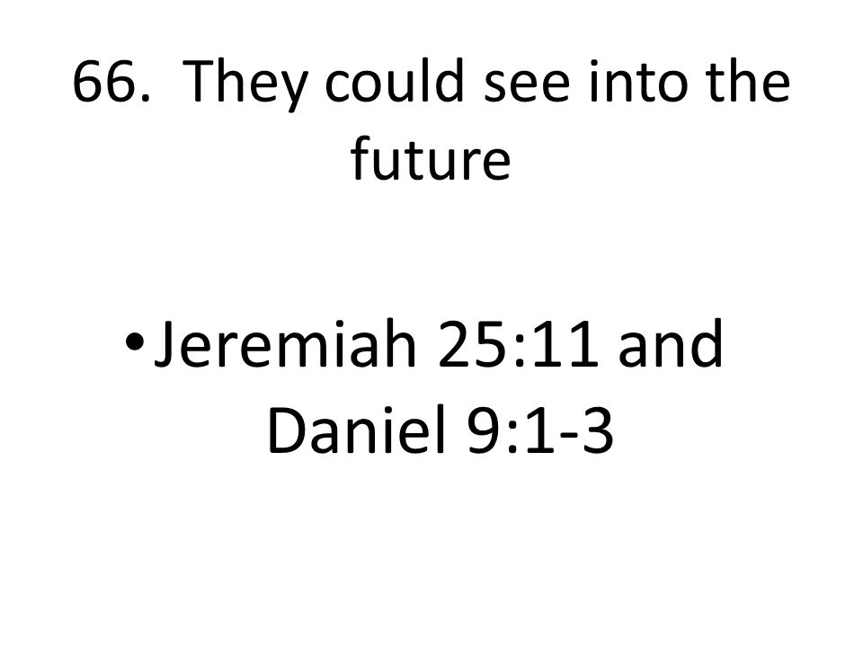 66. They could see into the future Jeremiah 25:11 and Daniel 9:1-3