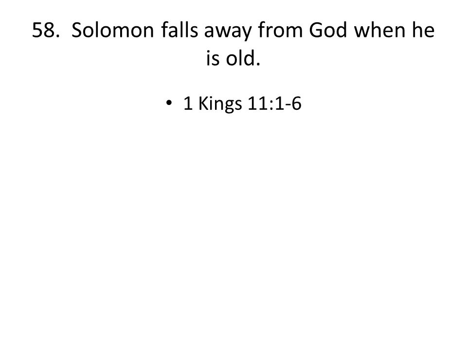 58. Solomon falls away from God when he is old. 1 Kings 11:1-6