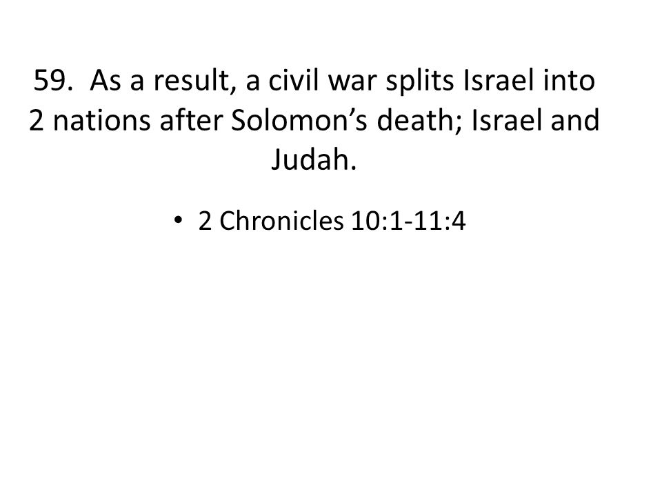 59. As a result, a civil war splits Israel into 2 nations after Solomon's death; Israel and Judah.