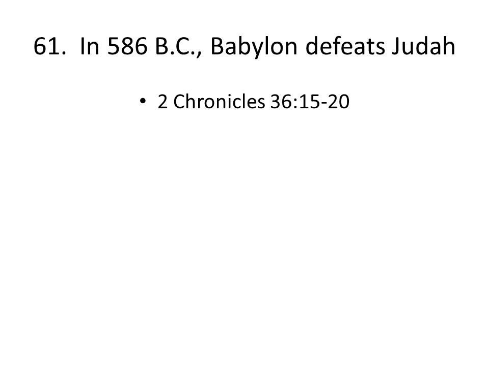 61. In 586 B.C., Babylon defeats Judah 2 Chronicles 36:15-20