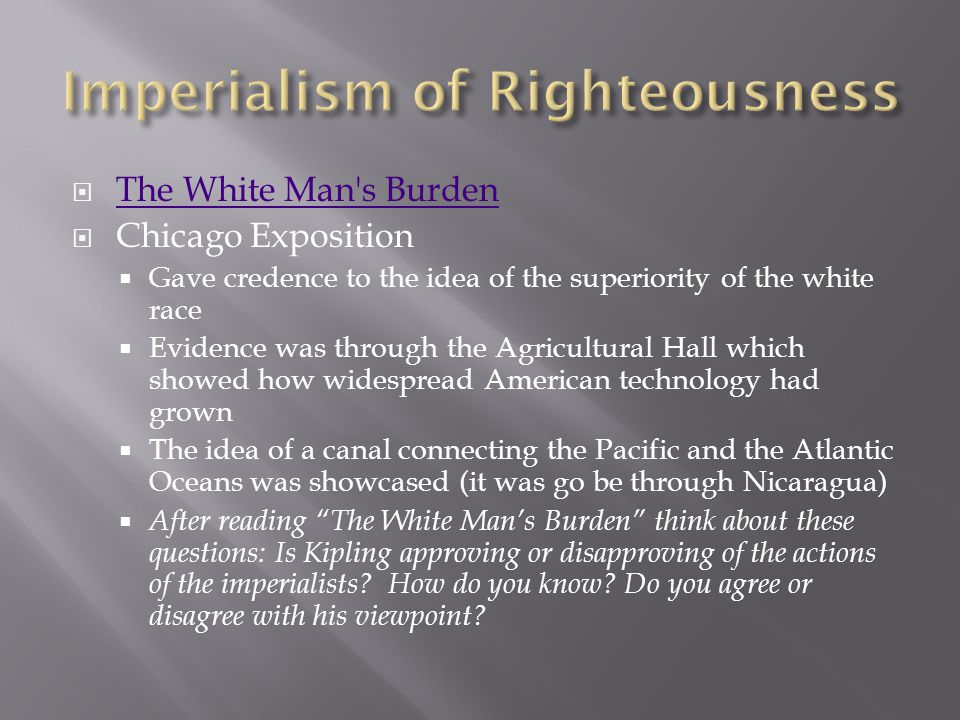  The White Man's Burden The White Man's Burden  Chicago Exposition  Gave credence to the idea of the superiority of the white race  Evidence was t