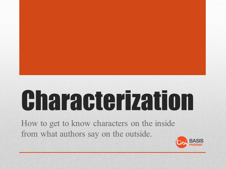 Characterization How to get to know characters on the inside from what authors say on the outside.
