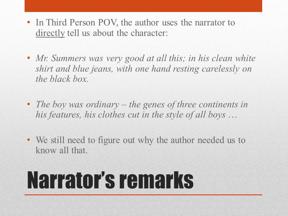 Narrator's remarks In Third Person POV, the author uses the narrator to directly tell us about the character: Mr. Summers was very good at all this; i