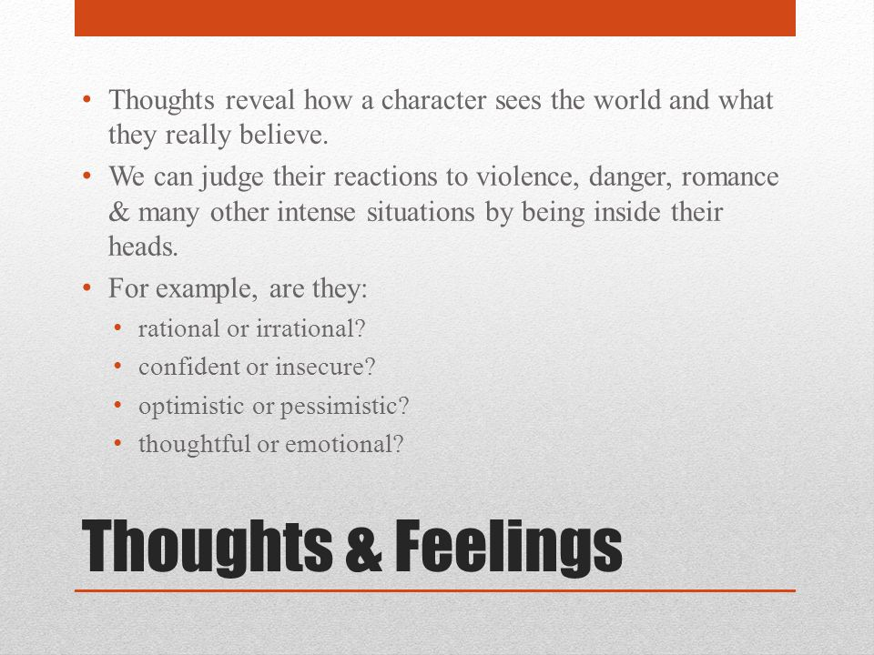 Thoughts & Feelings Thoughts reveal how a character sees the world and what they really believe. We can judge their reactions to violence, danger, rom