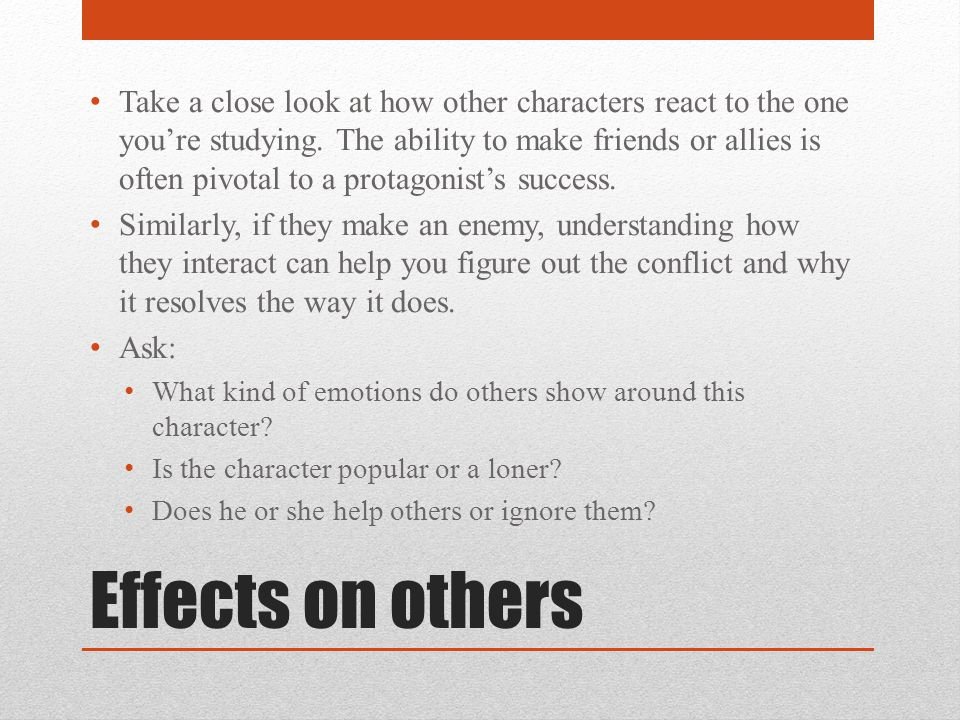 Effects on others Take a close look at how other characters react to the one you're studying. The ability to make friends or allies is often pivotal t