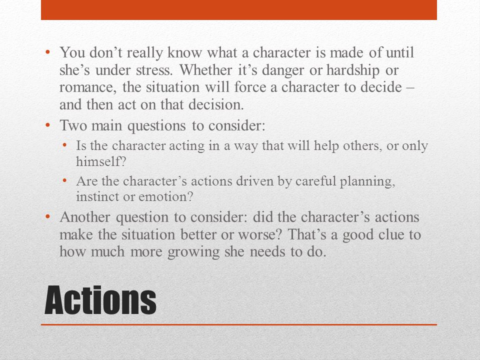 Actions You don't really know what a character is made of until she's under stress.