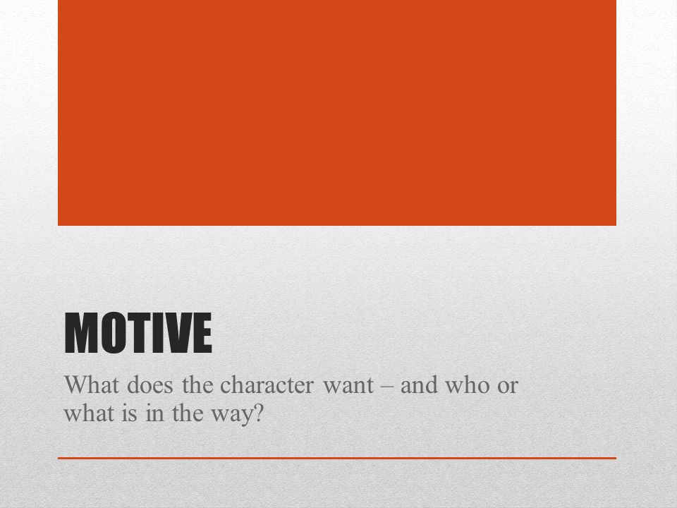 MOTIVE What does the character want – and who or what is in the way