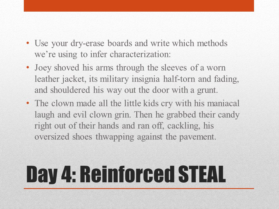Day 4: Reinforced STEAL Use your dry-erase boards and write which methods we're using to infer characterization: Joey shoved his arms through the sleeves of a worn leather jacket, its military insignia half-torn and fading, and shouldered his way out the door with a grunt.