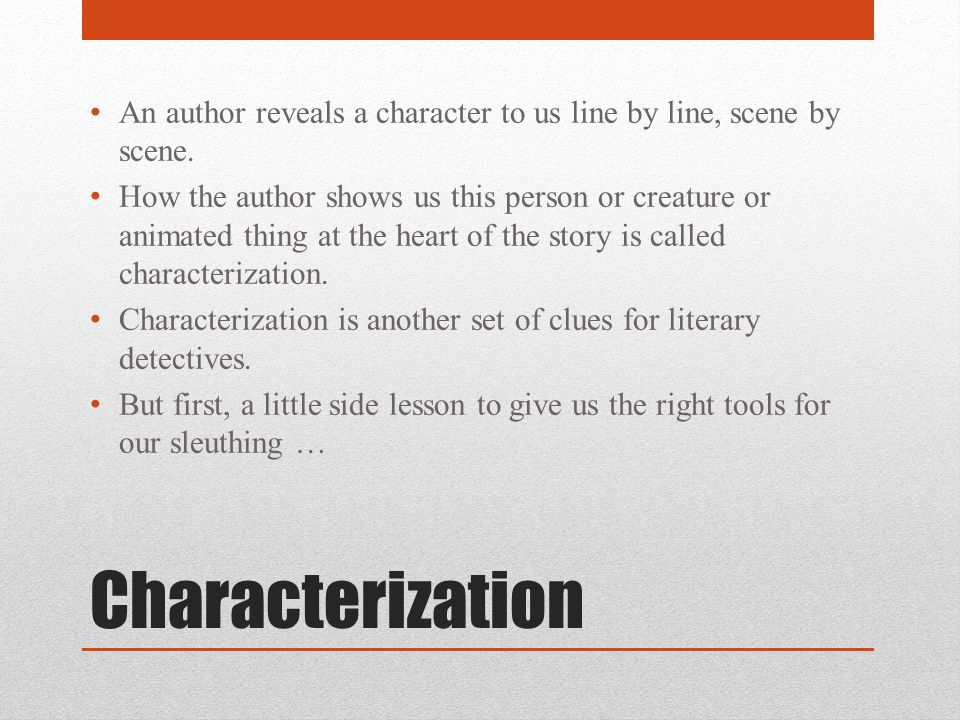 Characterization An author reveals a character to us line by line, scene by scene. How the author shows us this person or creature or animated thing a