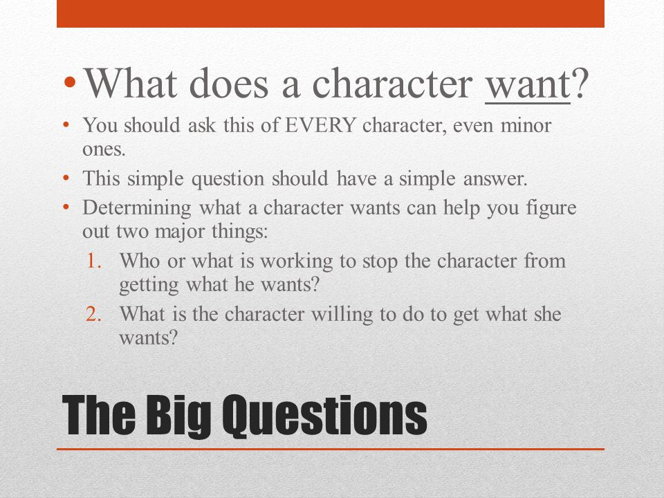The Big Questions What does a character want? You should ask this of EVERY character, even minor ones. This simple question should have a simple answe