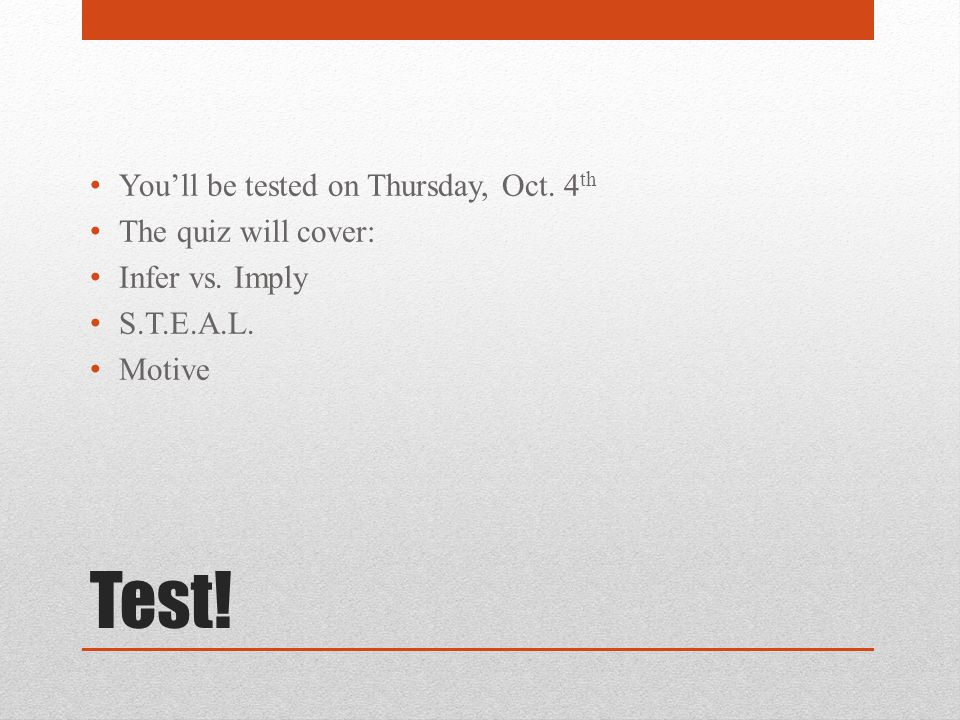Test! You'll be tested on Thursday, Oct. 4 th The quiz will cover: Infer vs. Imply S.T.E.A.L. Motive