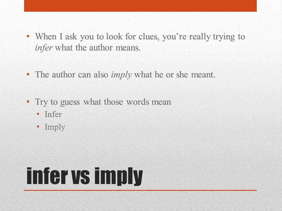 infer vs imply When I ask you to look for clues, you're really trying to infer what the author means.
