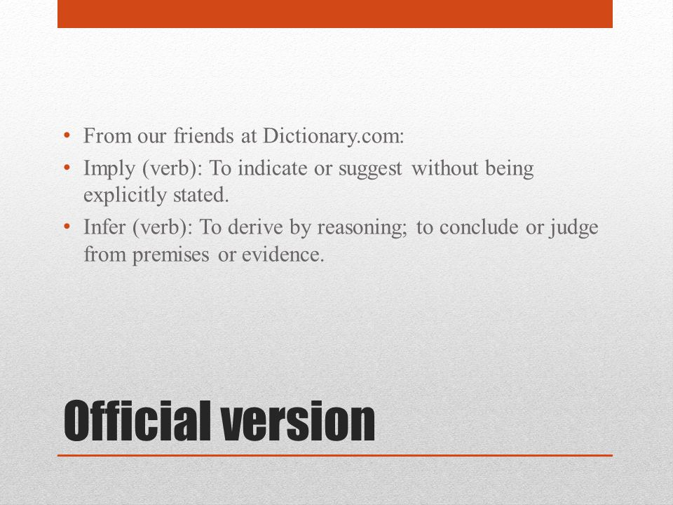 Official version From our friends at Dictionary.com: Imply (verb): To indicate or suggest without being explicitly stated. Infer (verb): To derive by