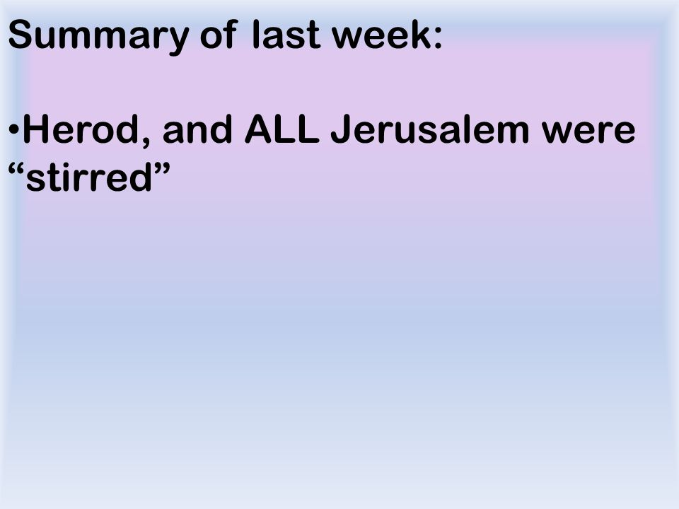 Summary of last week: Herod, and ALL Jerusalem were stirred