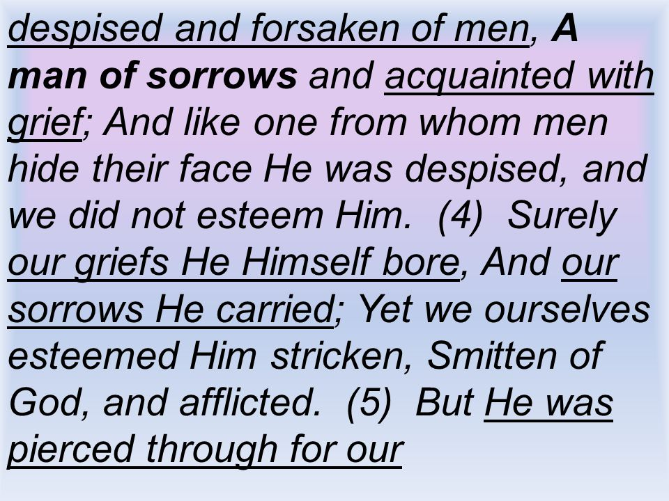 despised and forsaken of men, A man of sorrows and acquainted with grief; And like one from whom men hide their face He was despised, and we did not esteem Him.