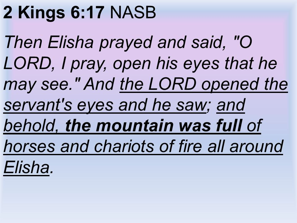 2 Kings 6:17 NASB Then Elisha prayed and said, O LORD, I pray, open his eyes that he may see. And the LORD opened the servant s eyes and he saw; and behold, the mountain was full of horses and chariots of fire all around Elisha.