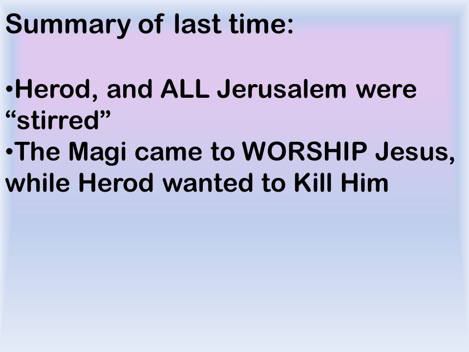 Summary of last time: Herod, and ALL Jerusalem were stirred The Magi came to WORSHIP Jesus, while Herod wanted to Kill Him